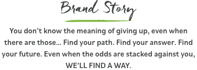 Brand Story - You don't know the meaning of giving up, even when there are those… Find your path. Find your answer. Find your future. Even when the odds are stacked against you, WE'LL FIND A WAY.
