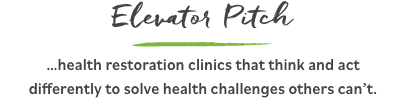 Elevator Pitch - …health restoration clinics that think and act differently to solve health challenges others can't.